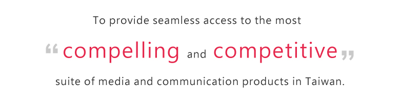 To provide seamless access to the most compelling and competitive suite of media and communication products in Taiwan.